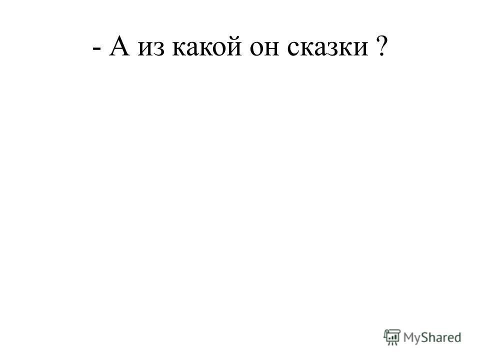 - А из какой он сказки ?