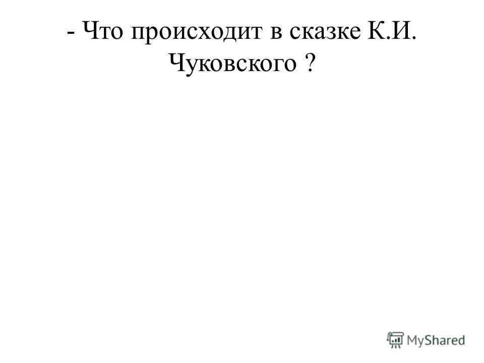 - Что происходит в сказке К.И. Чуковского ?
