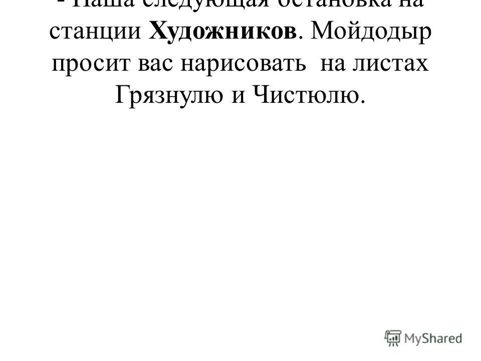 - Наша следующая остановка на станции Художников. Мойдодыр просит вас нарисовать на листах Грязнулю и Чистюлю.