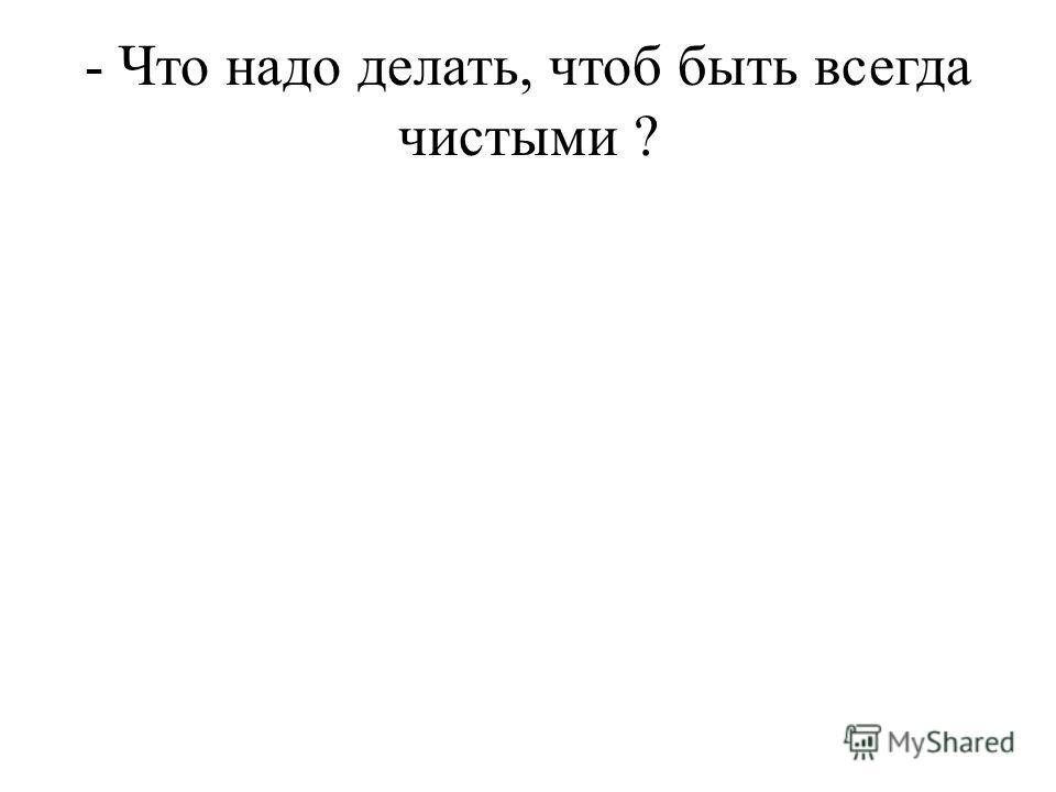 - Что надо делать, чтоб быть всегда чистыми ?