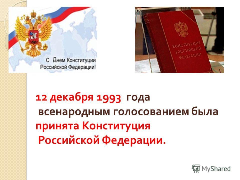 12 декабря 1993 года всенародным голосованием была принята Конституция Российской Федерации.