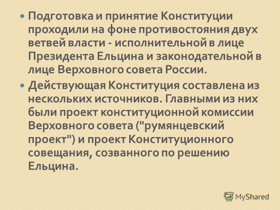 Подготовка и принятие Конституции проходили на фоне противостояния двух ветвей власти - исполнительной в лице Президента Ельцина и законодательной в лице Верховного совета России. Действующая Конституция составлена из нескольких источников. Главными