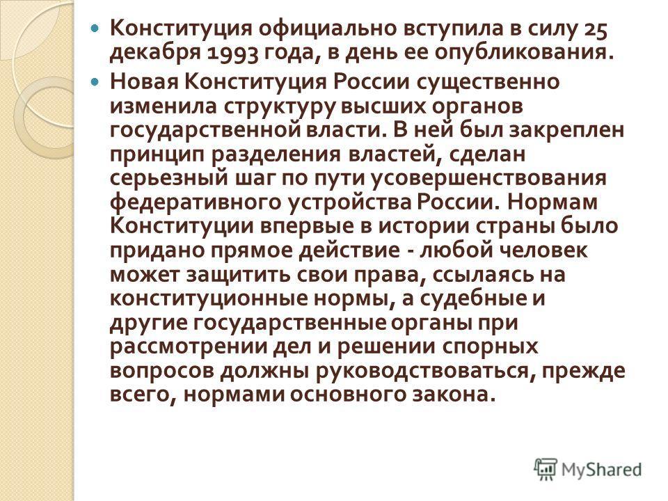 Конституция официально вступила в силу 25 декабря 1993 года, в день ее опубликования. Новая Конституция России существенно изменила структуру высших органов государственной власти. В ней был закреплен принцип разделения властей, сделан серьезный шаг