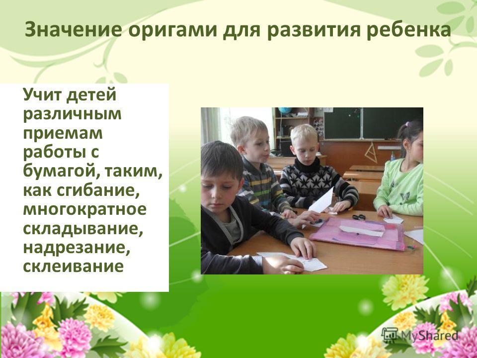Значение оригами для развития ребенка Учит детей различным приемам работы с бумагой, таким, как сгибание, многократное складывание, надрезание, склеивание