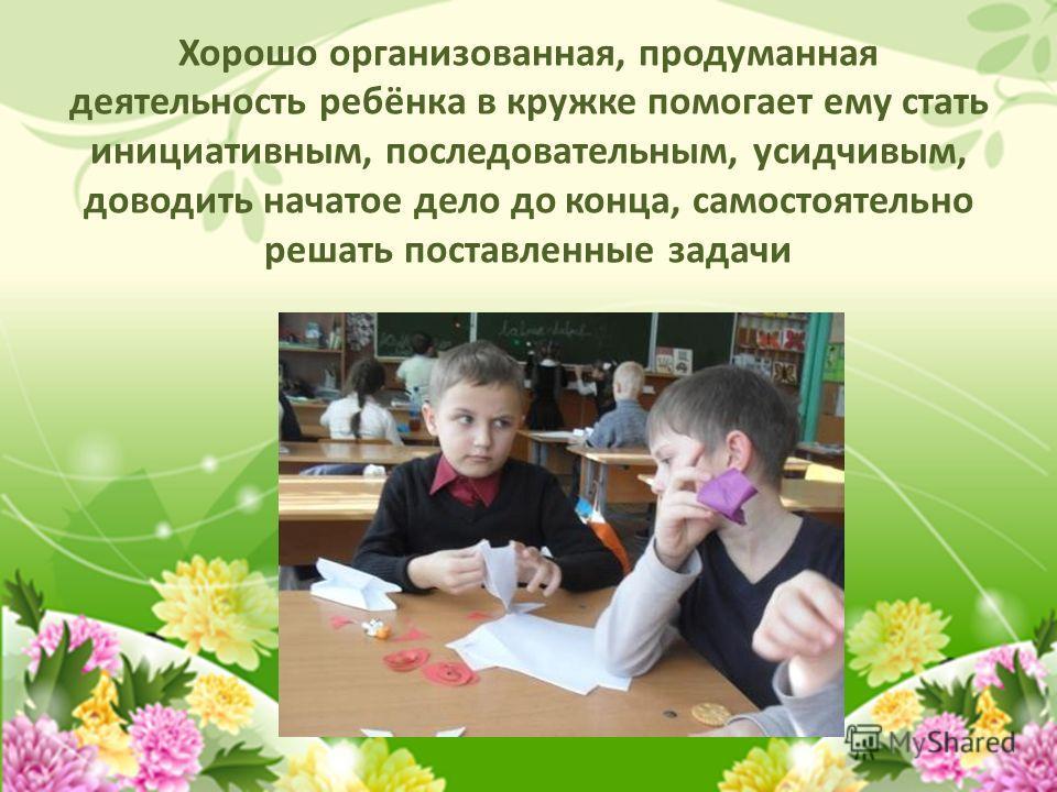 Хорошо организованная, продуманная деятельность ребёнка в кружке помогает ему стать инициативным, последовательным, усидчивым, доводить начатое дело до конца, самостоятельно решать поставленные задачи