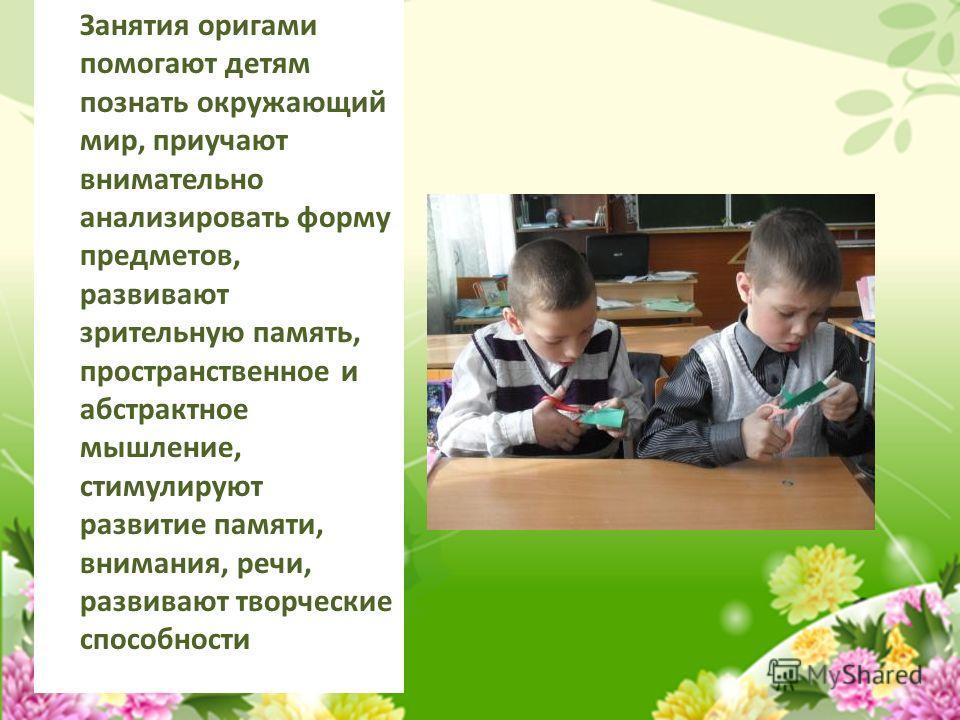 Занятия оригами помогают детям познать окружающий мир, приучают внимательно анализировать форму предметов, развивают зрительную память, пространственное и абстрактное мышление, стимулируют развитие памяти, внимания, речи, развивают творческие способн