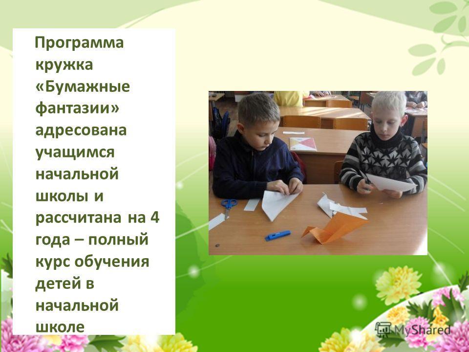 Программа кружка «Бумажные фантазии» адресована учащимся начальной школы и рассчитана на 4 года – полный курс обучения детей в начальной школе