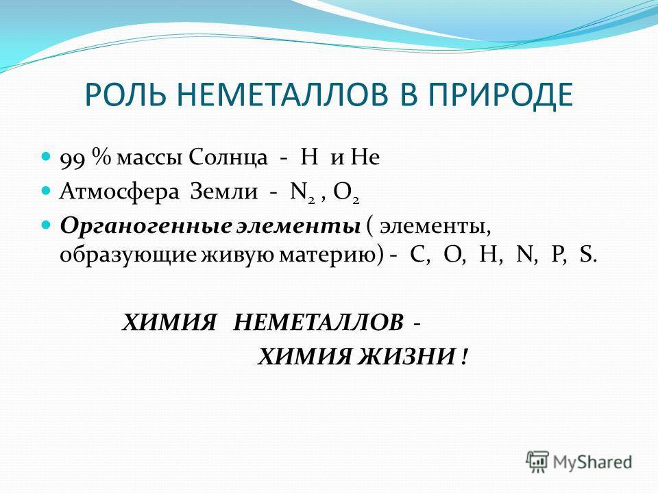 РОЛЬ НЕМЕТАЛЛОВ В ПРИРОДЕ 99 % массы Солнца - H и He Атмосфера Земли - N 2, O 2 Органогенные элементы ( элементы, образующие живую материю) - C, O, H, N, P, S. ХИМИЯ НЕМЕТАЛЛОВ - ХИМИЯ ЖИЗНИ !