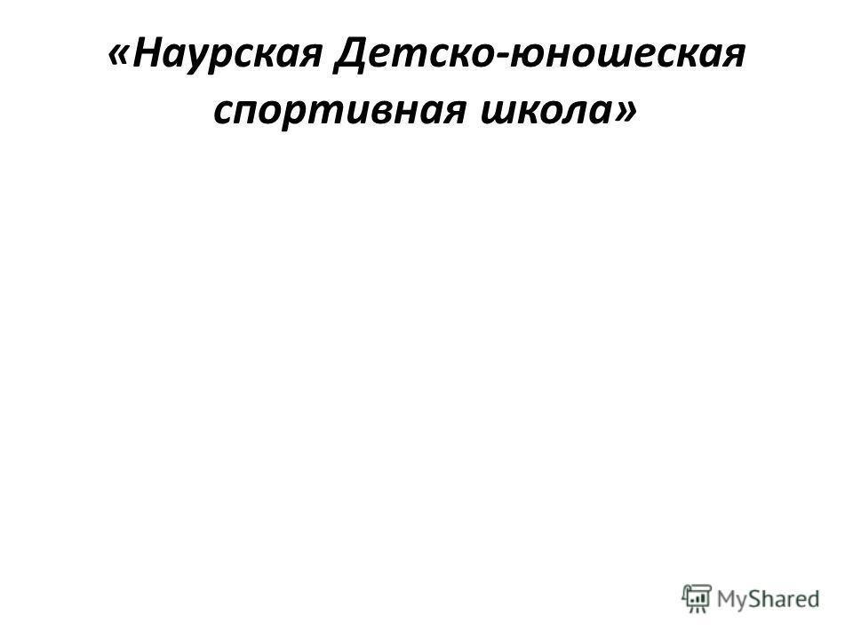 «Наурская Детско-юношеская спортивная школа»