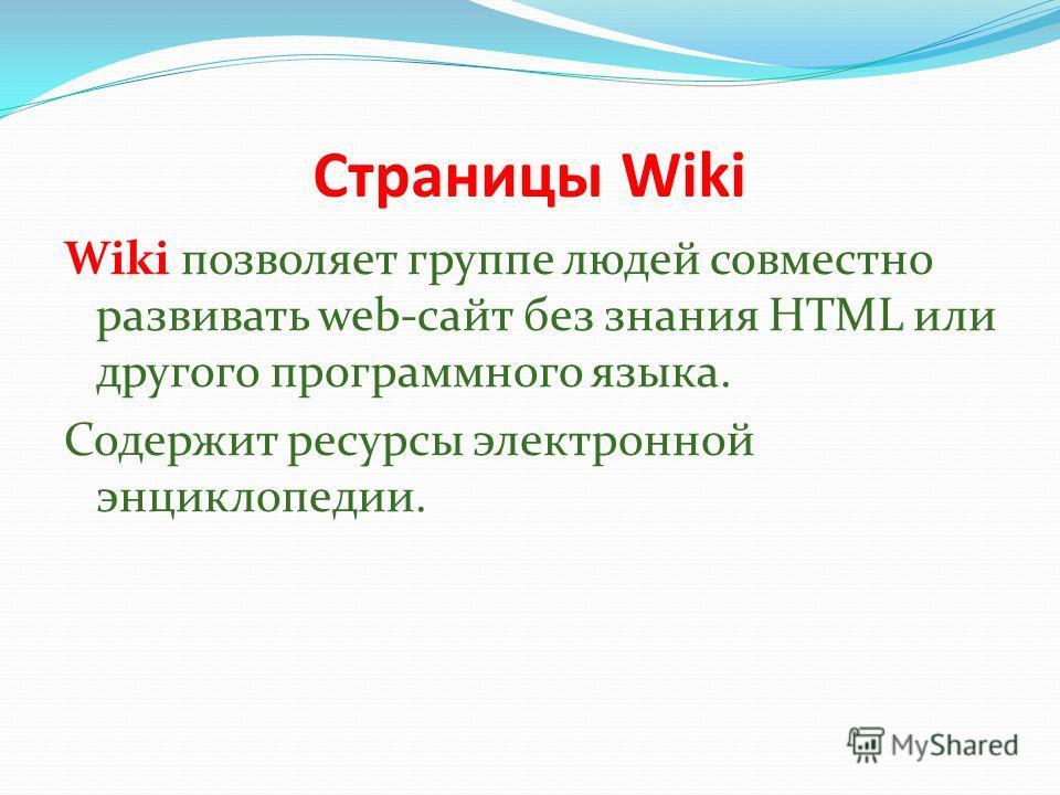 Страницы Wiki Wiki позволяет группе людей совместно развивать web-сайт без знания HTML или другого программного языка. Содержит ресурсы электронной энциклопедии.