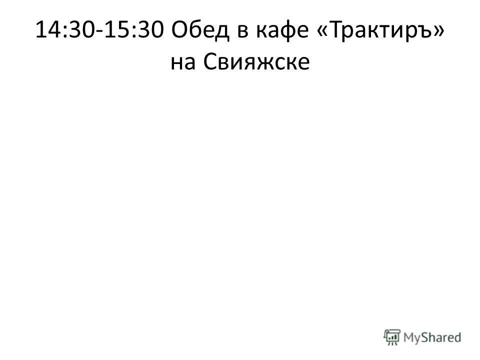 14:30-15:30 Обед в кафе «Трактиръ» на Свияжске