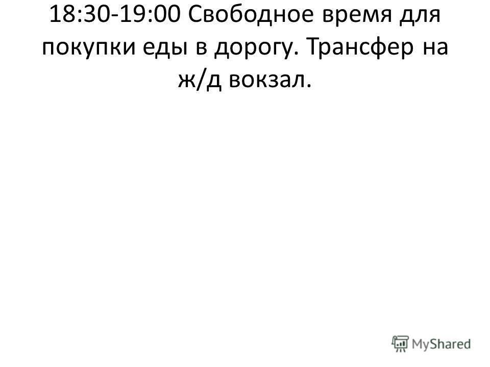 18:30-19:00 Свободное время для покупки еды в дорогу. Трансфер на ж/д вокзал.