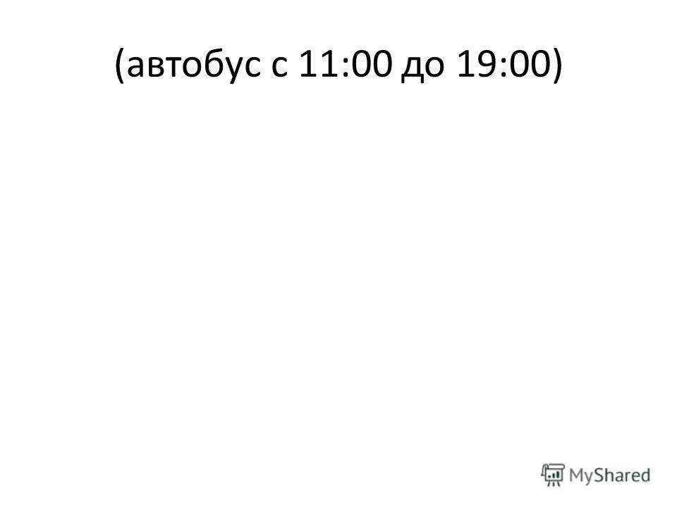 (автобус с 11:00 до 19:00)