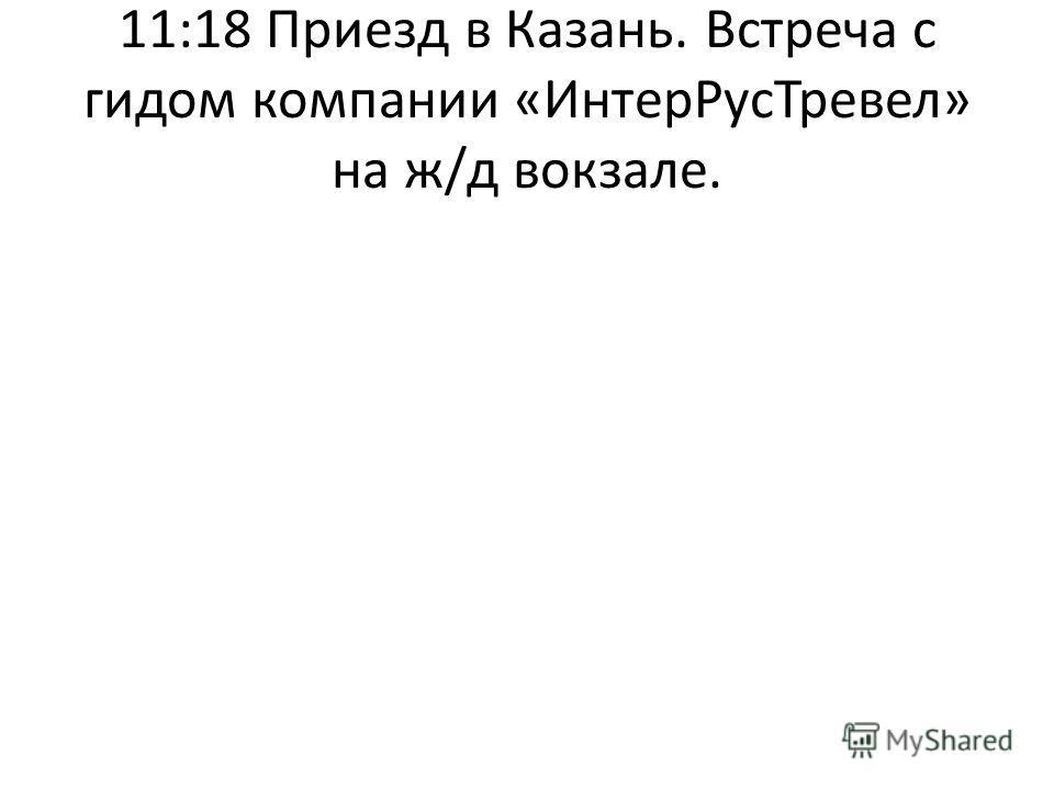 11:18 Приезд в Казань. Встреча с гидом компании «ИнтерРусТревел» на ж/д вокзале.