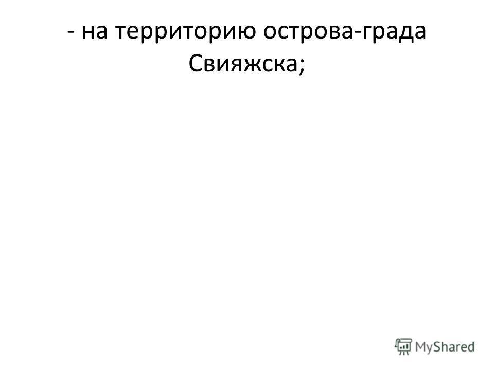 - на территорию острова-града Свияжска;