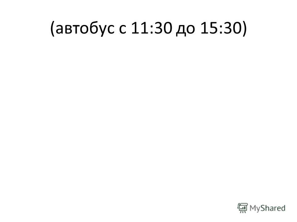 (автобус с 11:30 до 15:30)
