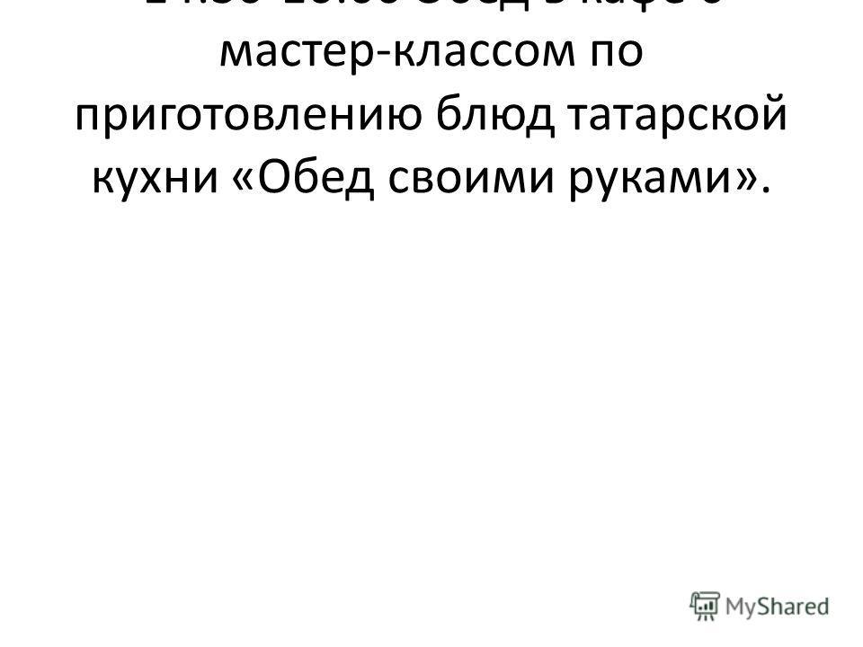 14:30-16:00 Обед в кафе с мастер-классом по приготовлению блюд татарской кухни «Обед своими руками».