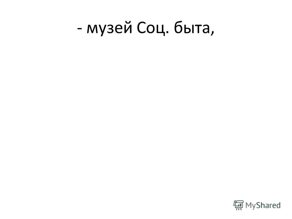 - музей Соц. быта,