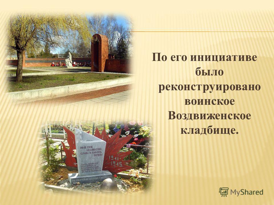По его инициативе было реконструировано воинское Воздвиженское кладбище.