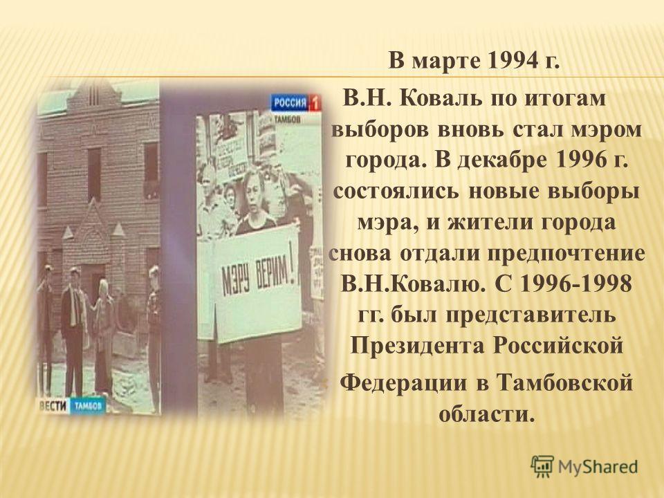 В марте 1994 г. В.Н. Коваль по итогам выборов вновь стал мэром города. В декабре 1996 г. состоялись новые выборы мэра, и жители города снова отдали предпочтение В.Н.Ковалю. С 1996-1998 гг. был представитель Президента Российской Федерации в Тамбовско