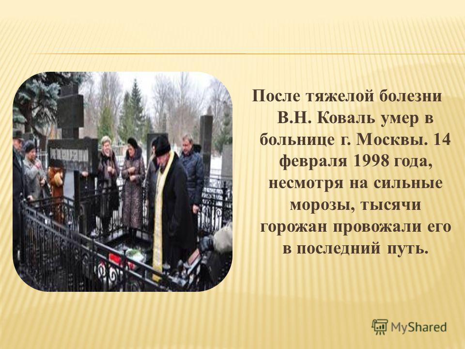 После тяжелой болезни В.Н. Коваль умер в больнице г. Москвы. 14 февраля 1998 года, несмотря на сильные морозы, тысячи горожан провожали его в последний путь.