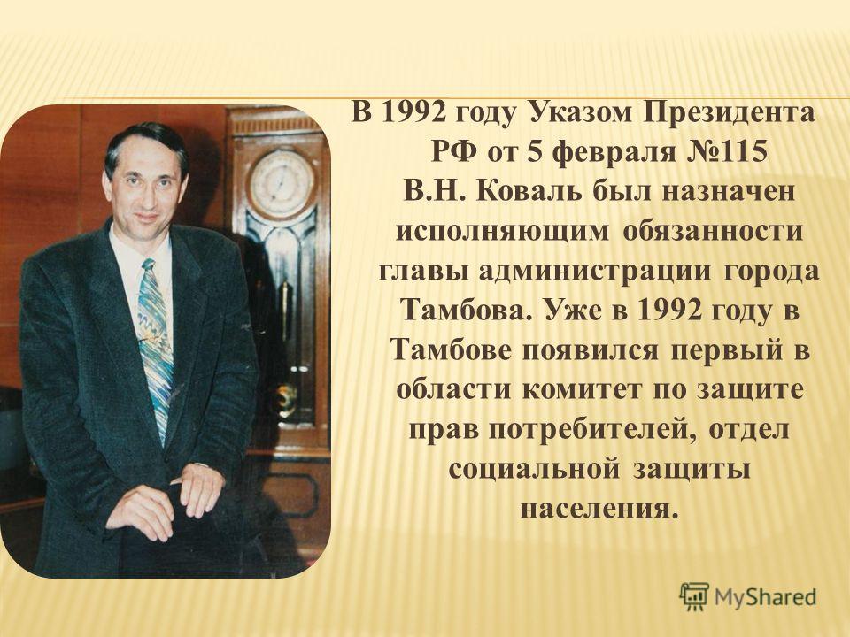 В 1992 году Указом Президента РФ от 5 февраля 115 В.Н. Коваль был назначен исполняющим обязанности главы администрации города Тамбова. Уже в 1992 году в Тамбове появился первый в области комитет по защите прав потребителей, отдел социальной защиты на
