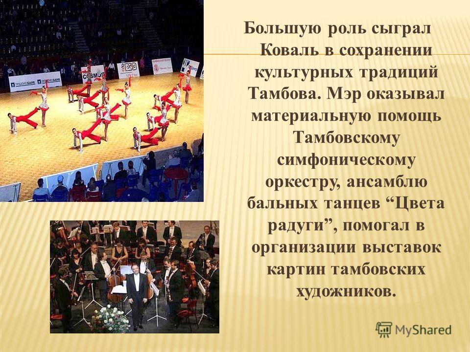 Большую роль сыграл Коваль в сохранении культурных традиций Тамбова. Мэр оказывал материальную помощь Тамбовскому симфоническому оркестру, ансамблю бальных танцев Цвета радуги, помогал в организации выставок картин тамбовских художников.