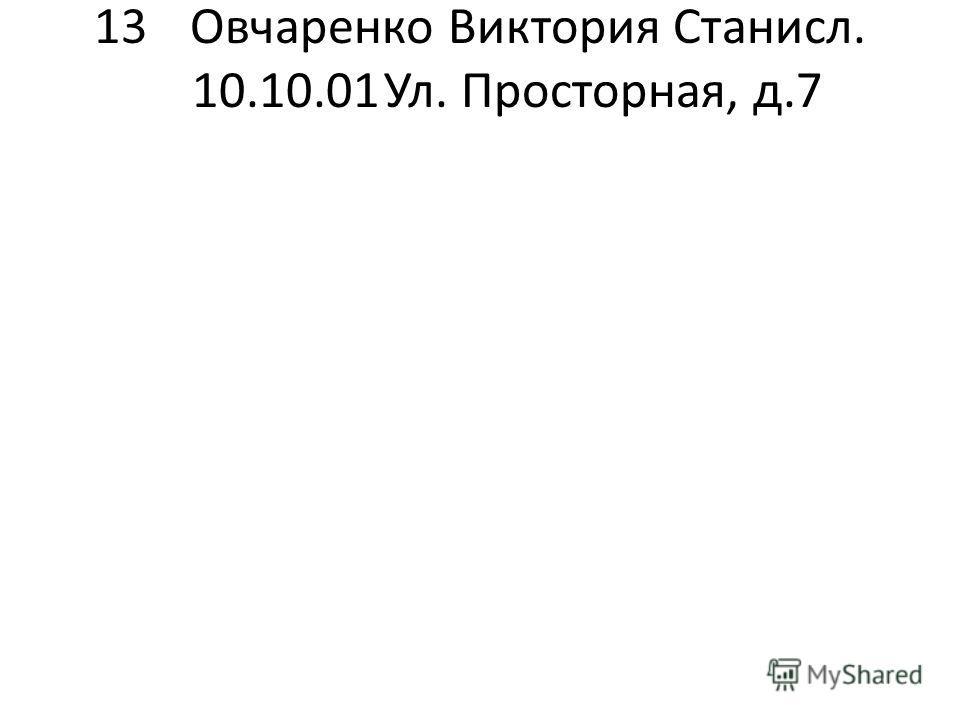 13Овчаренко Виктория Станисл. 10.10.01Ул. Просторная, д.7