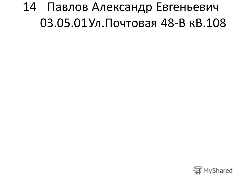 14Павлов Александр Евгеньевич 03.05.01Ул.Почтовая 48-В кВ.108