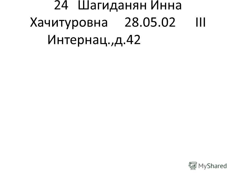 24Шагиданян Инна Хачитуровна 28.05.02III Интернац.,д.42