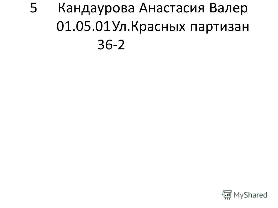 5Кандаурова Анастасия Валер 01.05.01Ул.Красных партизан 36-2