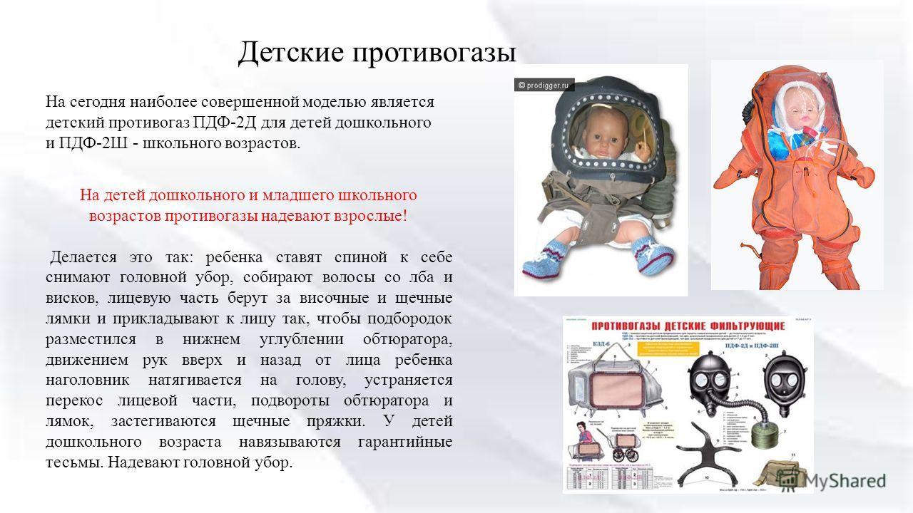 Детские противогазы На сегодня наиболее совершенной моделью является детский противогаз ПДФ-2Д для детей дошкольного и ПДФ-2Ш - школьного возрастов. На детей дошкольного и младшего школьного возрастов противогазы надевают взрослые! Делается это так: