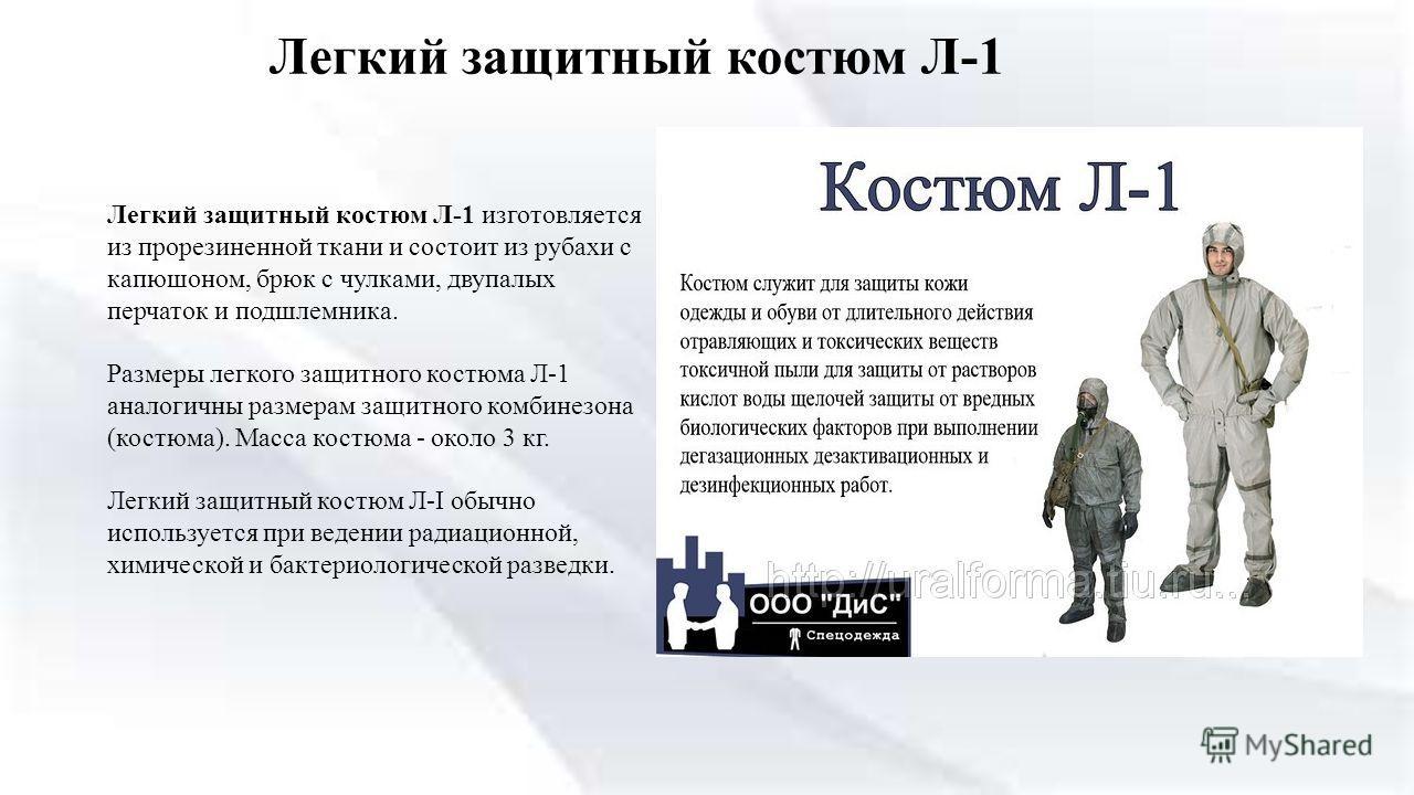 Легкий защитный костюм Л-1 Легкий защитный костюм Л-1 изготовляется из прорезиненной ткани и состоит из рубахи с капюшоном, брюк с чулками, двупалых перчаток и подшлемника. Размеры легкого защитного костюма Л-1 аналогичны размерам защитного комбинезо