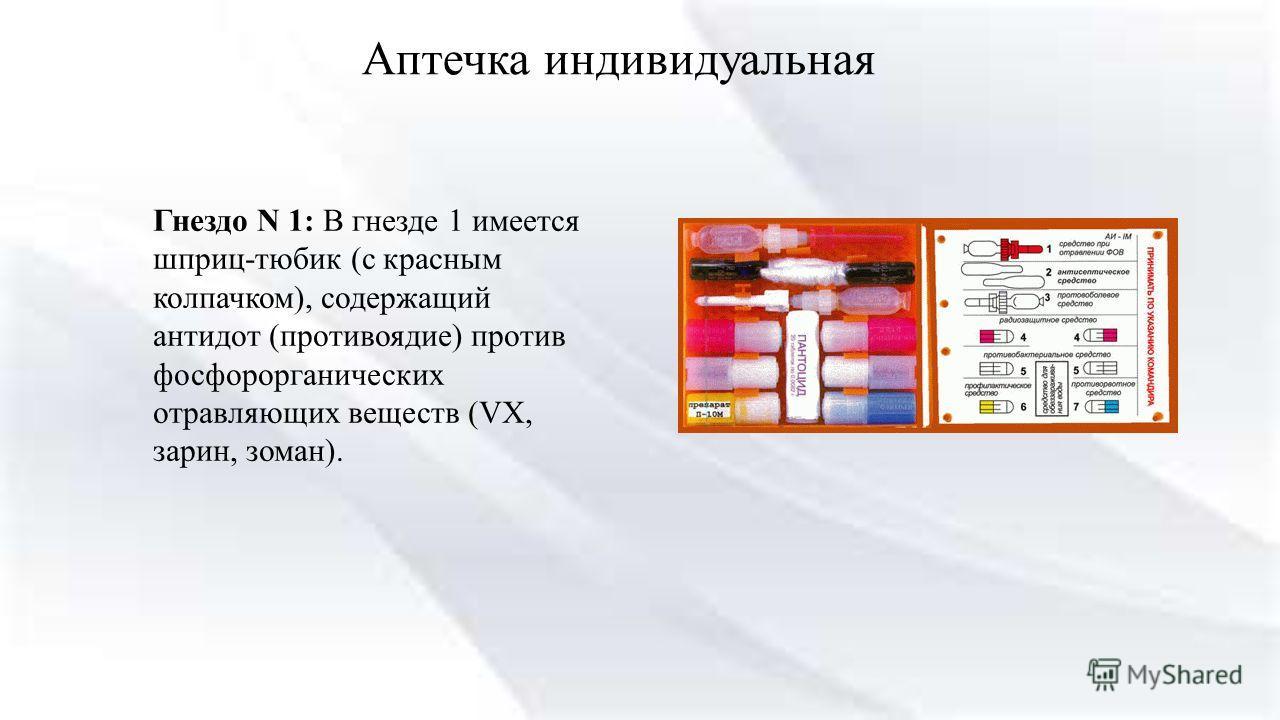 Аптечка индивидуальная Гнездо N 1: В гнезде 1 имеется шприц-тюбик (с красным колпачком), содержащий антидот (противоядие) против фосфорорганических отравляющих веществ (VX, зарин, зоман).