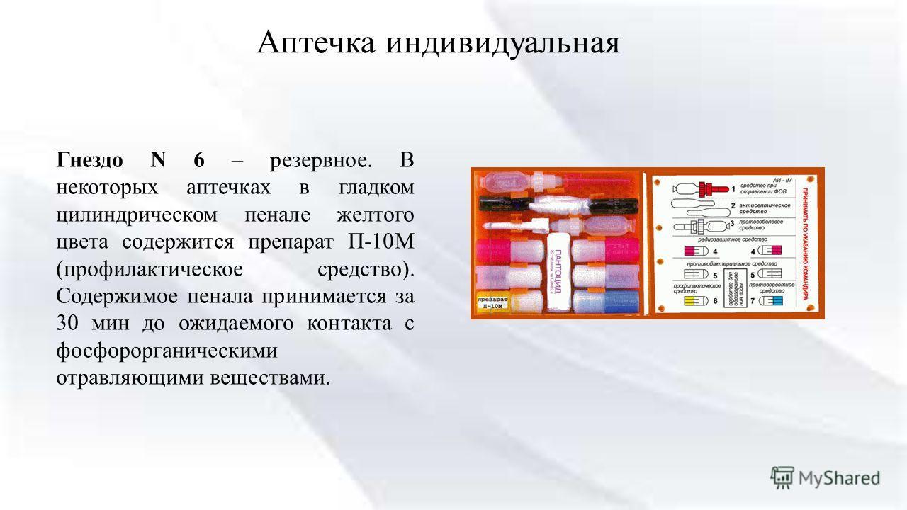 Аптечка индивидуальная Гнездо N 6 – резервное. В некоторых аптечках в гладком цилиндрическом пенале желтого цвета содержится препарат П-10М (профилактическое средство). Содержимое пенала принимается за 30 мин до ожидаемого контакта с фосфорорганическ