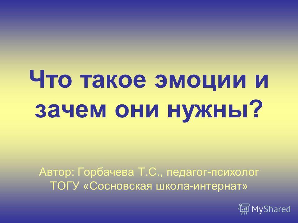 Что такое эмоции и зачем они нужны? Автор: Горбачева Т.С., педагог-психолог ТОГУ «Сосновская школа-интернат»