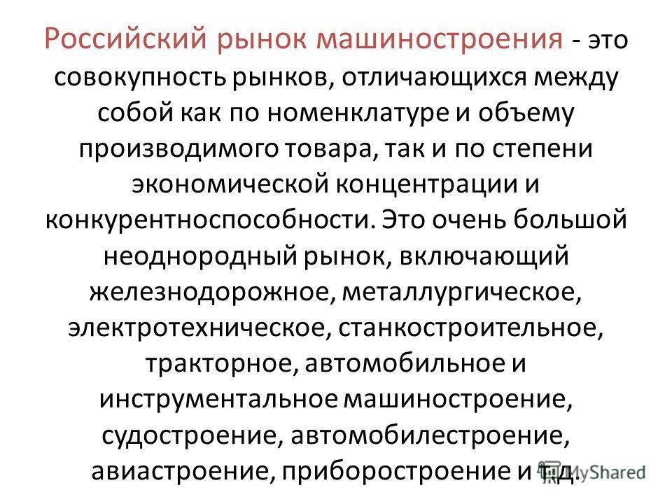 Российский рынок машиностроения - это совокупность рынков, отличающихся между собой как по номенклатуре и объему производимого товара, так и по степени экономической концентрации и конкурентноспособности. Это очень большой неоднородный рынок, включаю