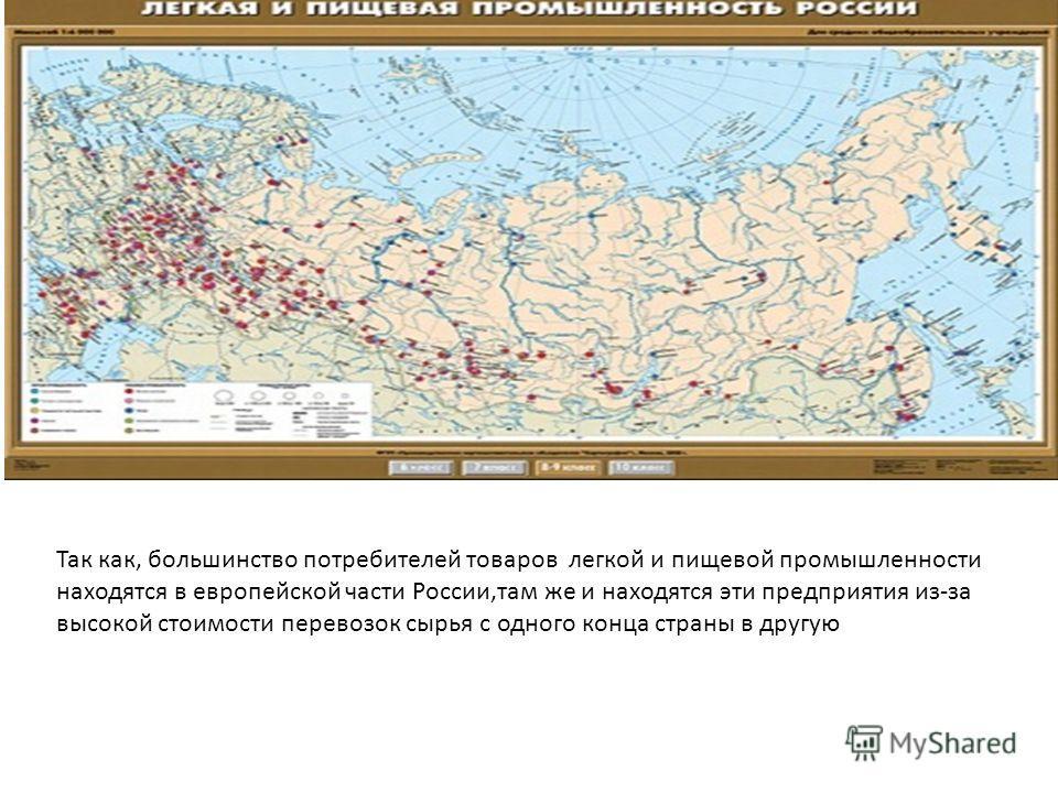 Так как, большинство потребителей товаров легкой и пищевой промышленности находятся в европейской части России,там же и находятся эти предприятия из-за высокой стоимости перевозок сырья с одного конца страны в другую