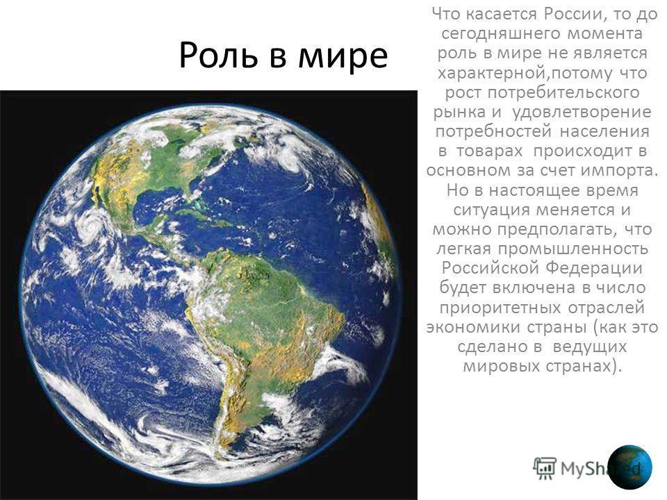 Роль в мире Что касается России, то до сегодняшнего момента роль в мире не является характерной,потому что рост потребительского рынка и удовлетворение потребностей населения в товарах происходит в основном за счет импорта. Но в настоящее время ситуа