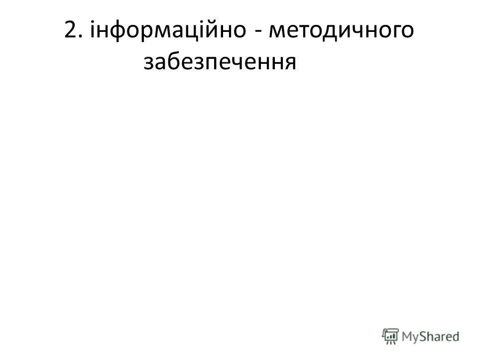 2. інформаційно - методичного забезпечення
