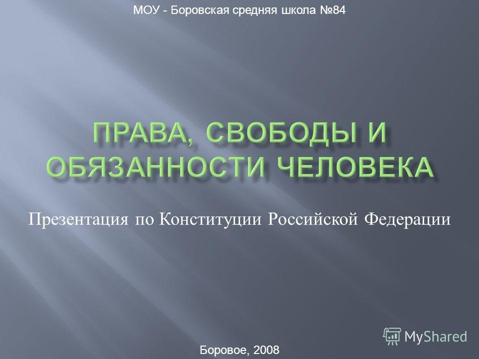 Презентация по Конституции Российской Федерации МОУ - Боровская средняя школа 84 Боровое, 2008