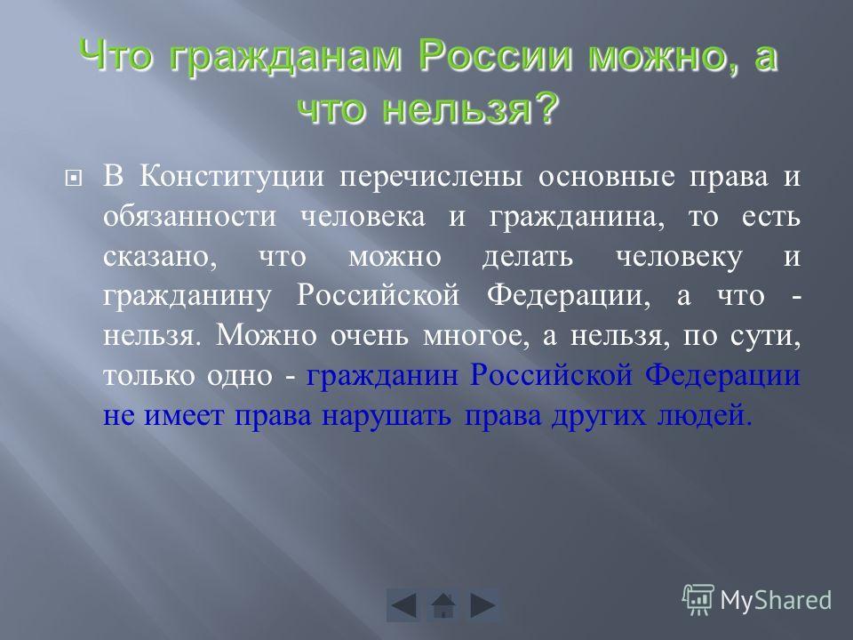 В Конституции перечислены основные права и обязанности человека и гражданина, то есть сказано, что можно делать человеку и гражданину Российской Федерации, а что - нельзя. Можно очень многое, а нельзя, по сути, только одно - гражданин Российской Феде