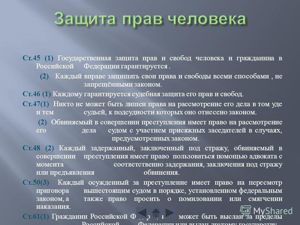 Ст.45 (1) Государственная защита прав и свобод человека и гражданина в Российской Федерации гарантируется. (2) Каждый вправе защищать свои права и свободы всеми способами, не запрещёнными законом. Ст.46 (1) Каждому гарантируется судебная защита его п