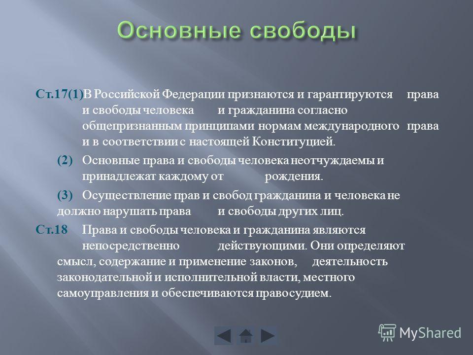 Ст.17(1) В Российской Федерации признаются и гарантируются права и свободы человека и гражданина согласно общепризнанным принципами нормам международного права и в соответствии с настоящей Конституцией. (2) Основные права и свободы человека неотчужда