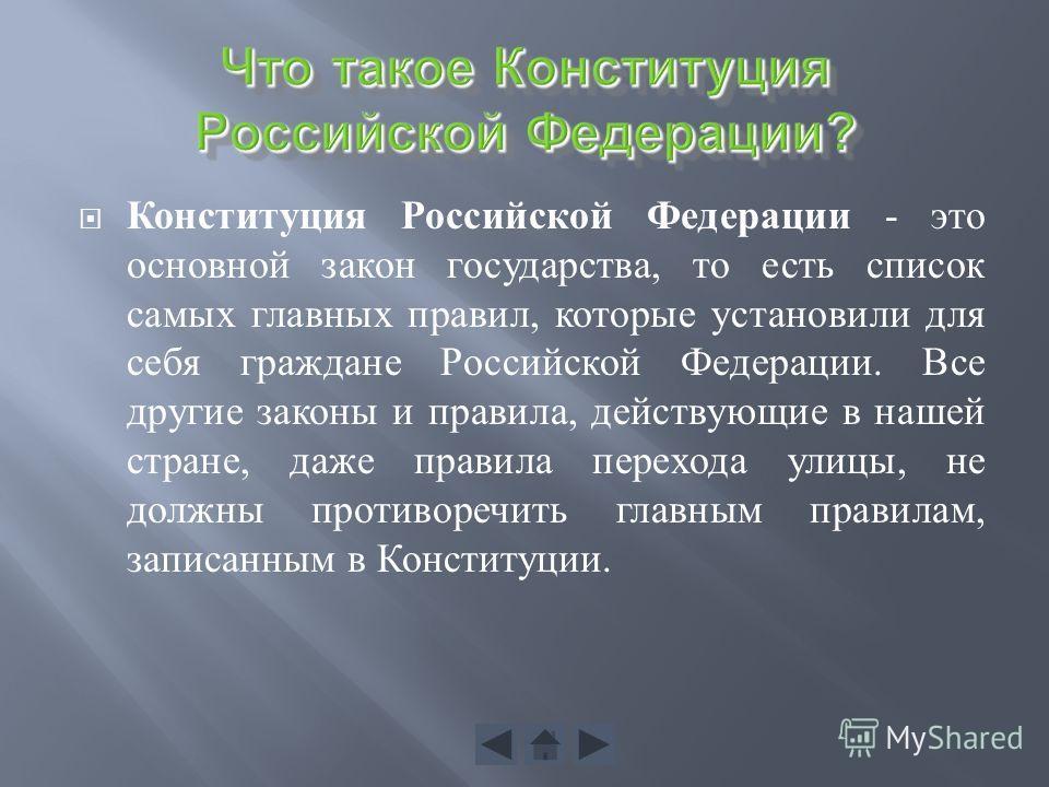 Конституция Российской Федерации - это основной закон государства, то есть список самых главных правил, которые установили для себя граждане Российской Федерации. Все другие законы и правила, действующие в нашей стране, даже правила перехода улицы, н