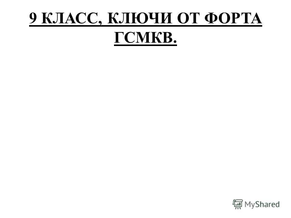 9 КЛАСС, КЛЮЧИ ОТ ФОРТА ГСМКВ.