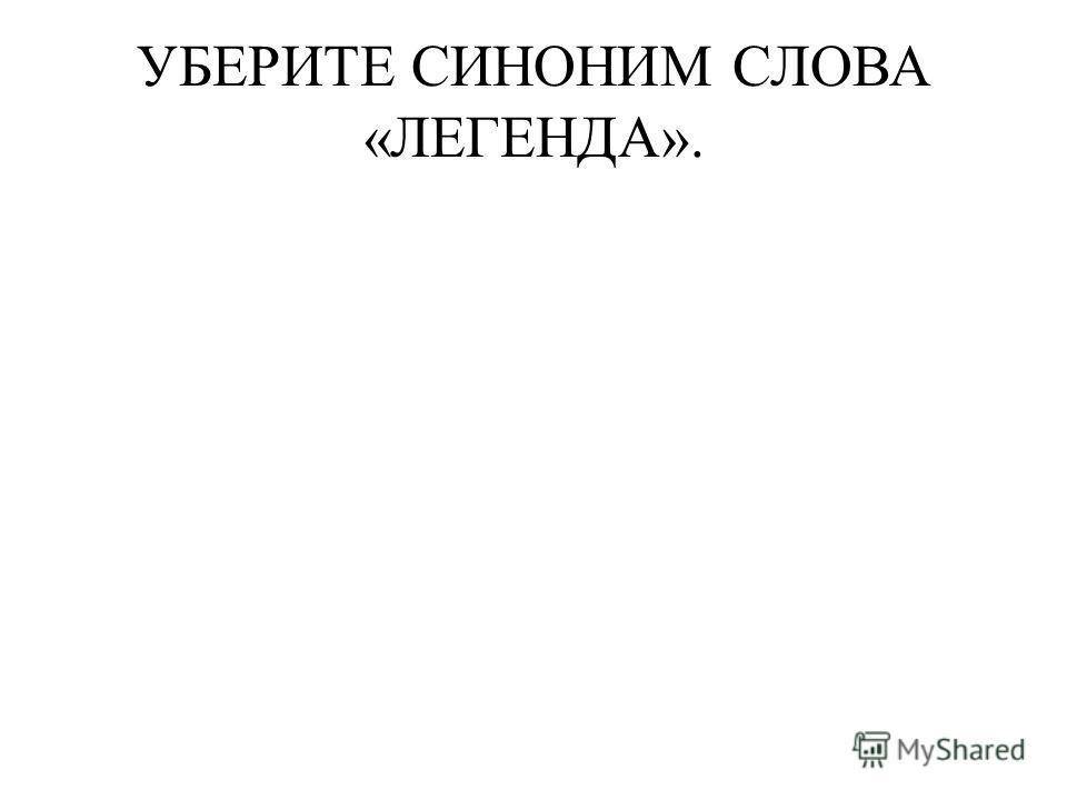 УБЕРИТЕ СИНОНИМ СЛОВА «ЛЕГЕНДА».