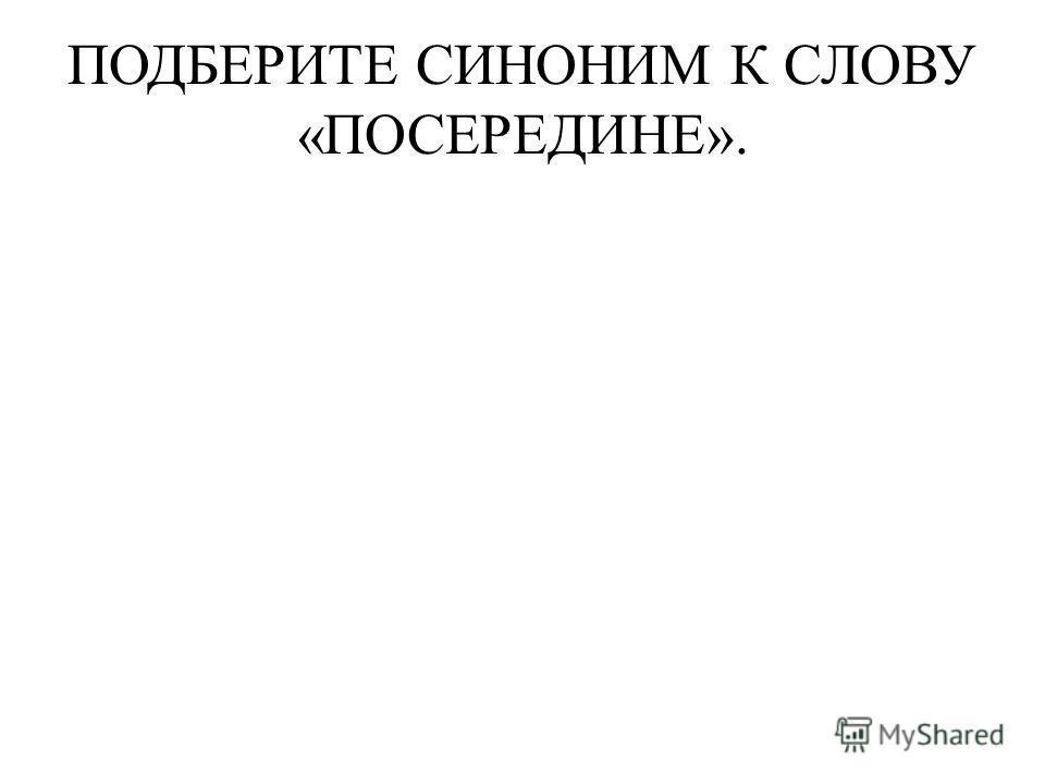 ПОДБЕРИТЕ СИНОНИМ К СЛОВУ «ПОСЕРЕДИНЕ».