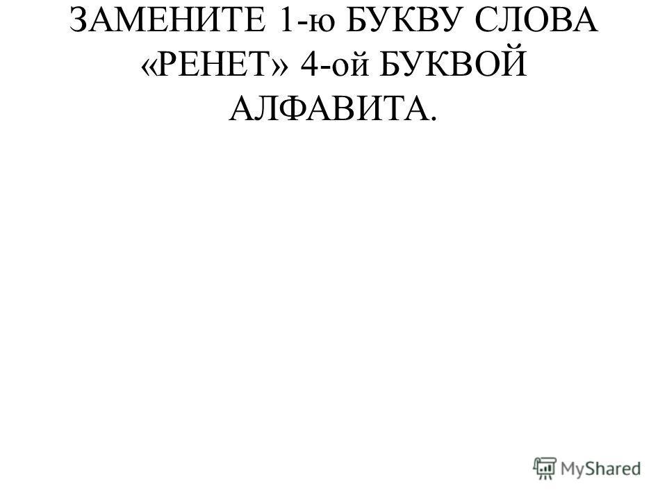 ЗАМЕНИТЕ 1-ю БУКВУ СЛОВА «РЕНЕТ» 4-ой БУКВОЙ АЛФАВИТА.