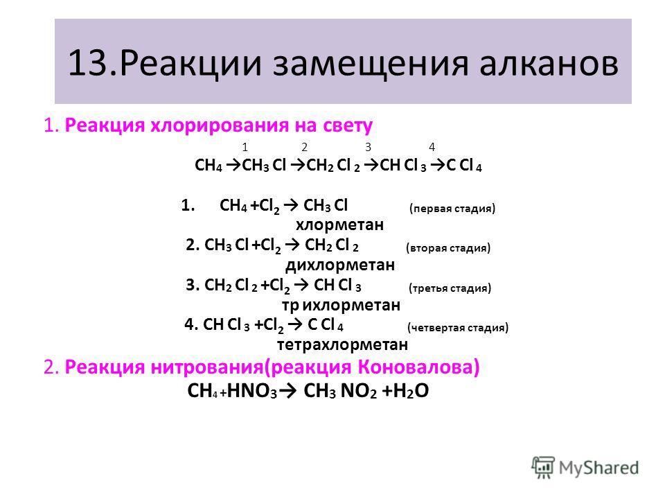 13.Реакции замещения алканов 1. Реакция хлорирования на свету 1 2 3 4 СН 4СН 3 СlСН 2 Сl 2СН Сl 3С Сl 4 1.СН 4 +Cl 2 СН 3 Сl (первая стадия) хлорметан 2. СН 3 Сl +Cl 2 СН 2 Сl 2 (вторая стадия) дихлорметан 3. СН 2 Сl 2 +Cl 2 СН Сl 3 (третья стадия) т